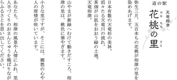 道の駅天竜相津花桃の里:弥生3月、5百本もの花桃が相津の里を染めあげます。日本有数の天竜杉の美林。滔々たる天竜川の流れ。茶畑が山肌をおおう緑の土地。天竜相津。山やまが新緑へむけて動きだすころ、相津の里は、桃色に華やぎます。小さな里ですが、そこには、郷愁の心や人の厚情が咲いています。あなたも、相津の風景や人情にふれ、里人手づくりのおまんじゅうを頬ばりながらふるさとを思い出してください。